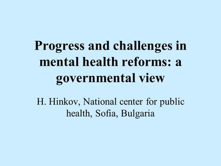 Progress and challenges in mental health reforms: a governmental view H. Hinkov, National center for public health, Sofia, Bulgaria.