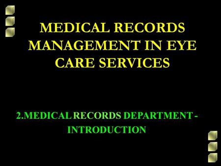 MEDICAL RECORDS MANAGEMENT IN EYE CARE SERVICES 2.MEDICAL RECORDS DEPARTMENT - INTRODUCTION.