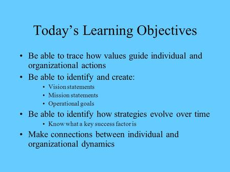 Today's Learning Objectives Be able to trace how values guide individual and organizational actions Be able to identify and create: Vision statements Mission.