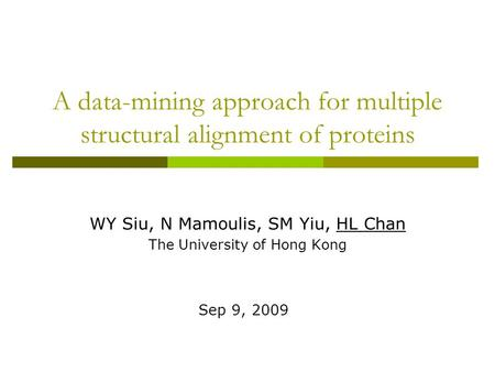 A data-mining approach for multiple structural alignment of proteins WY Siu, N Mamoulis, SM Yiu, HL Chan The University of Hong Kong Sep 9, 2009.