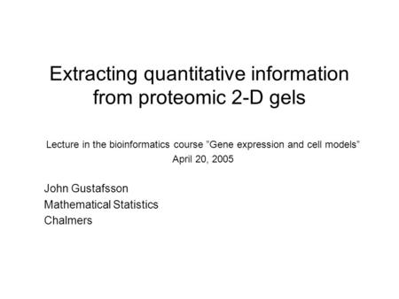 "Extracting quantitative information from proteomic 2-D gels Lecture in the bioinformatics course ""Gene expression and cell models"" April 20, 2005 John."