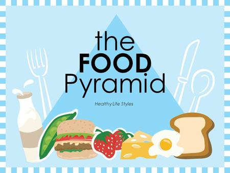 the FOOD Pyramid Healthy Life Styles The Food Pyramid GRAINSVEGETABLESFRUITSOILSMILKMEAT & BEANS.