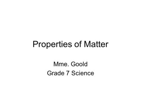 Properties of Matter Mme. Goold Grade 7 Science What is Matter? Matter is the material of which something is made or composed of. All matter is made.