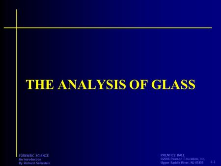 4-1 PRENTICE HALL ©2008 Pearson Education, Inc. Upper Saddle River, NJ 07458 FORENSIC SCIENCE An Introduction By Richard Saferstein THE ANALYSIS OF GLASS.
