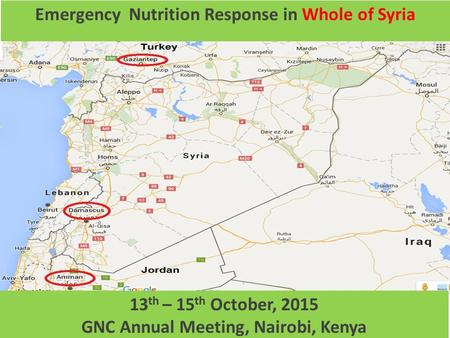 1 Emergency Nutrition Response in Whole of Syria MAP 13 th – 15 th October, 2015 GNC Annual Meeting, Nairobi, Kenya.