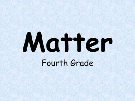 Matter Fourth Grade. The student will learn: What matter is. How to identify matter. The three different states of matter.