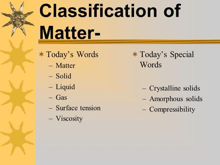Classification of Matter-  Today's Words –Matter –Solid –Liquid –Gas –Surface tension –Viscosity  Today's Special Words –Crystalline solids –Amorphous.