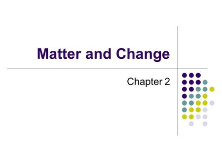 Matter and Change Chapter 2. Properties of Matter Matter has many different properties These properties can be used to classify and identify various forms.