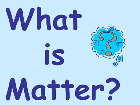 What is Matter?. EVERYTHING!!! Matter is anything that has mass and volume. Mass Volume The amount of matter in a substance. The amount of space a substance.