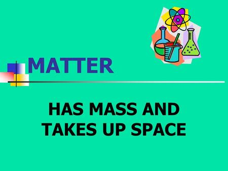 MATTER HAS MASS AND TAKES UP SPACE. STATES OF MATTER SOLID LIQUIDGASPLASMA.