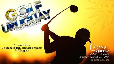 Friends, On behalf of Golf For Uruguay, I would like to thank you for your interest in participating in the tournament this year. Since its inception.