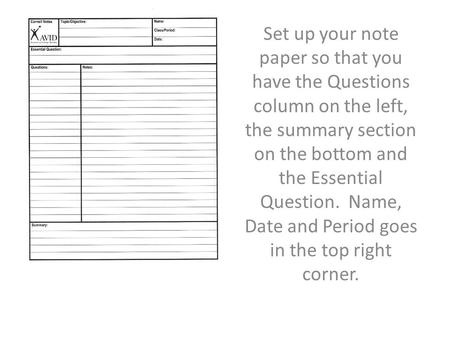 Set up your note paper so that you have the Questions column on the left, the summary section on the bottom and the Essential Question. Name, Date and.