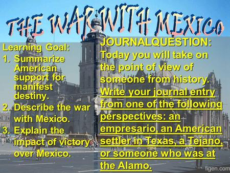 Learning Goal: 1.Summarize American support for manifest destiny. 2.Describe the war with Mexico. 3.Explain the impact of victory over Mexico. JOURNALQUESTION: