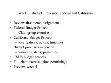 Week 3: Budget Processes: Federal and California Review first memo assignment Federal Budget Process –Class group exercise California Budget Process –Key.