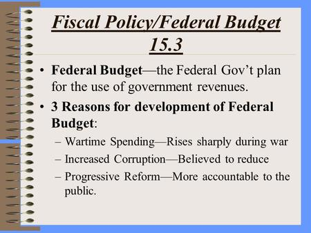 Fiscal Policy/Federal Budget 15.3 Federal Budget—the Federal Gov't plan for the use of government revenues. 3 Reasons for development of Federal Budget: