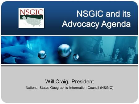 NSGIC and its Advocacy Agenda Will Craig, President National States Geographic Information Council (NSGIC)