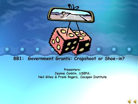 8B1: Government Grants: Crapshoot or Shoe-in? Presenters: Jeanne Conklin, USEPA; Neil Gilles & Frank Rogers, Cacapon Institute.