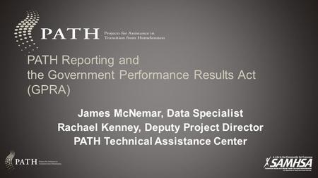 PATH Reporting and the Government Performance Results Act (GPRA) James McNemar, Data Specialist Rachael Kenney, Deputy Project Director PATH Technical.