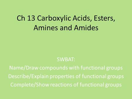 Ch 13 Carboxylic Acids, Esters, Amines and Amides SWBAT: Name/Draw compounds with functional groups Describe/Explain properties of functional groups Complete/Show.