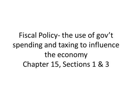 Fiscal Policy- the use of gov't spending and taxing to influence the economy Chapter 15, Sections 1 & 3.