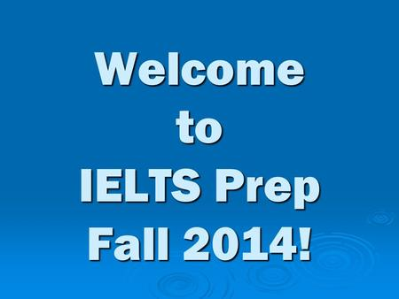 Welcome to IELTS Prep Fall 2014!. Class Goal  Improve your IELTS scores in all 4 areas.