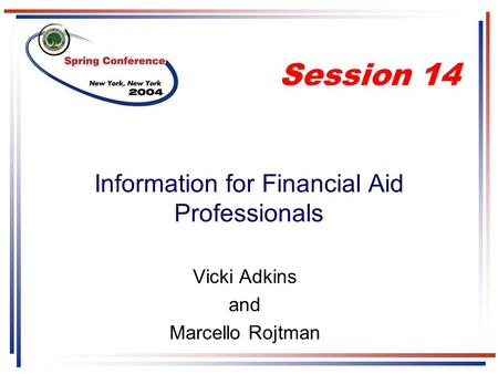 Information for Financial Aid Professionals Vicki Adkins and Marcello Rojtman Session 14.