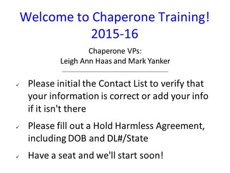 Welcome to Chaperone Training! 2015-16 Please initial the Contact List to verify that your information is correct or add your info if it isn't there Please.