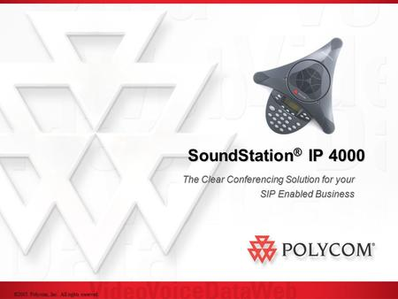 ©2005 Polycom, Inc. All rights reserved. SoundStation ® IP 4000 The Clear Conferencing Solution for your SIP Enabled Business.