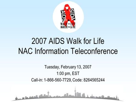 2007 AIDS Walk for Life NAC Information Teleconference Tuesday, February 13, 2007 1:00 pm, EST Call-in: 1-866-560-7729, Code: 8264565244.