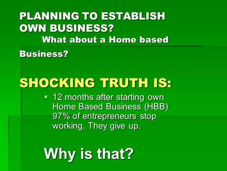 PLANNING TO ESTABLISH OWN BUSINESS? What about a Home based Business? SHOCKING TRUTH IS:  12 months after starting own Home Based Business (HBB) 97% of.