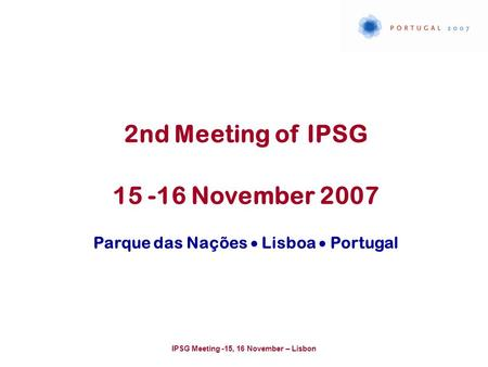 IPSG Meeting -15, 16 November – Lisbon 2nd Meeting of IPSG 15 -16 November 2007 Parque das Nações  Lisboa  Portugal.