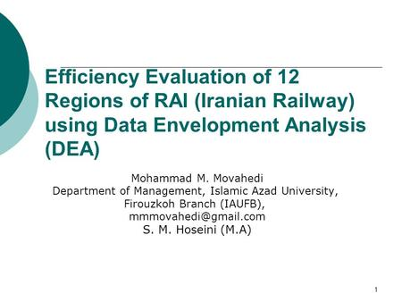 1 Efficiency Evaluation of 12 Regions of RAI (Iranian Railway) using Data Envelopment Analysis (DEA) Mohammad M. Movahedi Department of Management, Islamic.