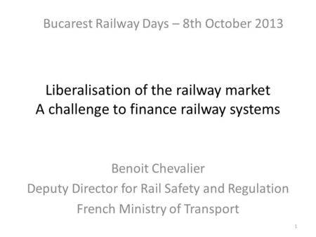 Liberalisation of the railway market A challenge to finance railway systems Benoit Chevalier Deputy Director for Rail Safety and Regulation French Ministry.