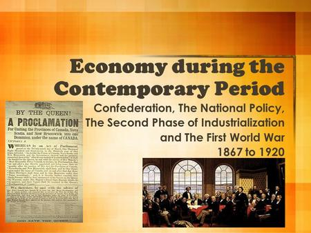Economy during the Contemporary Period Confederation, The National Policy, The Second Phase of Industrialization and The First World War 1867 to 1920.