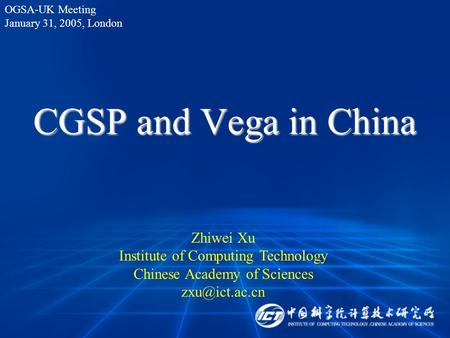 CGSP and Vega in China Zhiwei Xu Institute of Computing Technology Chinese Academy of Sciences OGSA-UK Meeting January 31, 2005, London.