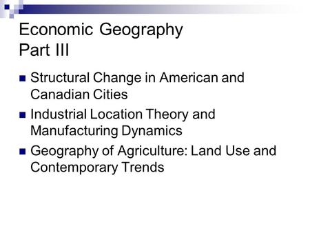 Economic Geography Part III Structural Change in American and Canadian Cities Industrial Location Theory and Manufacturing Dynamics Geography of Agriculture: