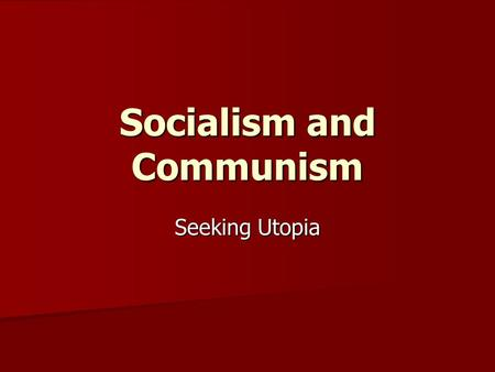 "Socialism and Communism Seeking Utopia. Socialism defined ""The basic needs of the entire society rather than the basic needs of the individual."" ""The."