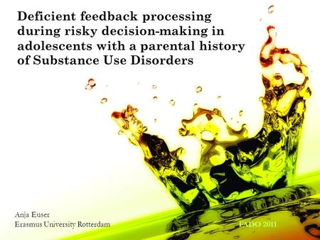 Deficient feedback processing during risky decision-making in adolescents with a parental history of Substance Use Disorders Anja Euser Erasmus University.
