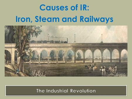Causes of IR: Iron, Steam and Railways. Cheaper prices + increased supply Surplus Income + increased demand New businesses + new inventions Question: