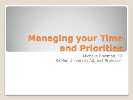 Managing your Time and Priorities Michelle Bowman, JD Kaplan University Adjunct Professor.