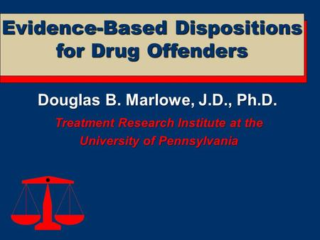 Douglas B. Marlowe, J.D., Ph.D. Treatment Research Institute at the University of Pennsylvania Evidence-Based Dispositions for Drug Offenders.