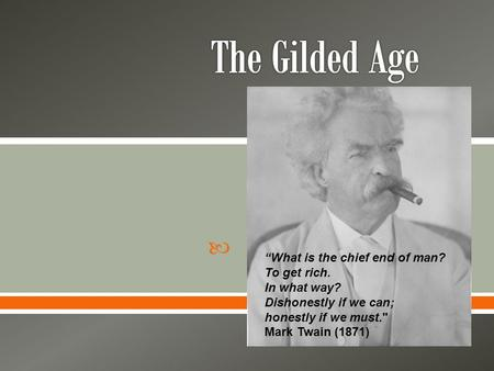 " ""What is the chief end of man? To get rich. In what way? Dishonestly if we can; honestly if we must. Mark Twain (1871)"