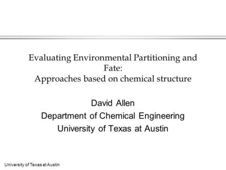University of Texas at Austin Evaluating Environmental Partitioning and Fate: Approaches based on chemical structure David Allen Department of Chemical.