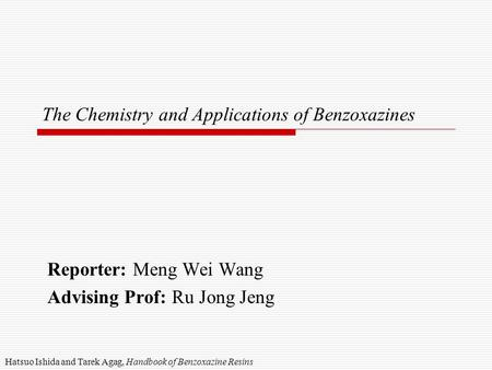The Chemistry and Applications of Benzoxazines Reporter: Meng Wei Wang Advising Prof: Ru Jong Jeng Hatsuo Ishida and Tarek Agag, Handbook of Benzoxazine.