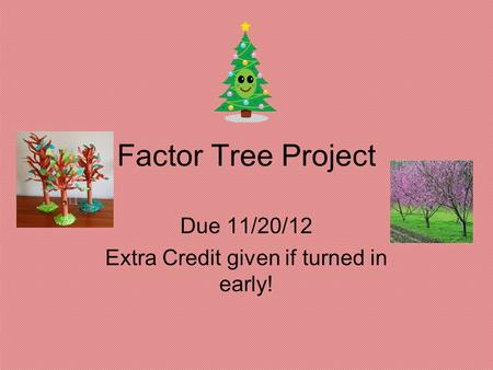 Factor Tree Project Due 11/20/12 Extra Credit given if turned in early!