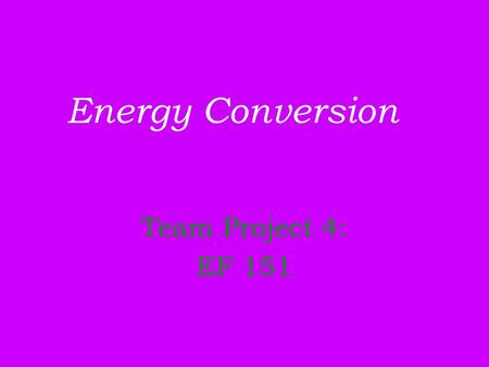 Energy Conversion Team Project 4: EF 151. Group Members: Axl Rose Frank Ferrer Ron Thal Dizzy Reed Robin Finck.