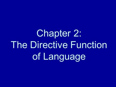 Chapter 2: The Directive Function of Language. Directive Language (p. 13) What directive language is Commands and Questions –Commands tell you to do or.