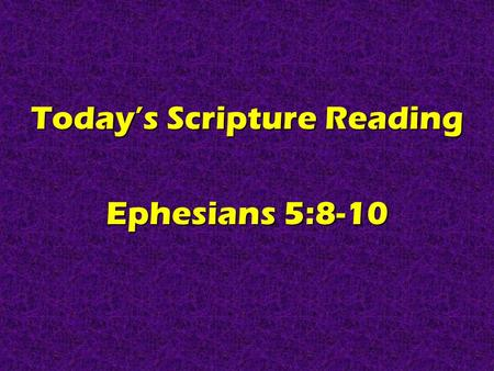 Today's Scripture Reading Ephesians 5:8-10. Real Christians Are GOOD Ephesians 5:8-10.