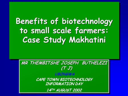 Benefits of biotechnology to small scale farmers: Case Study Makhatini MR THEMBITSHE JOSEPH BUTHELEZI (T J) UBONGWA CAPE TOWN BIOTECHNOLOGY INFORMATION.