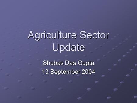 Agriculture Sector Update Shubas Das Gupta 13 September 2004.